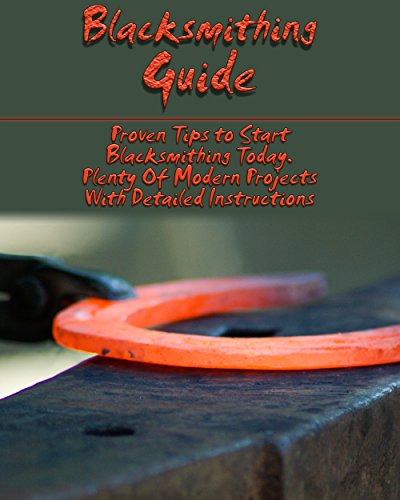 Blacksmithing Guide: Proven Tips to Start Blacksmithing Today. Plenty Of Modern Projects With Detailed Instructions: (Blacksmith, How To Blacksmith) (DIY Blacksmith) (English Edition)