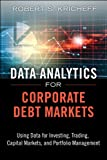 Data Analytics for Corporate Debt Markets: Using Data for Investing, Trading, Capital Markets, and Portfolio Management (FT Press Analytics)