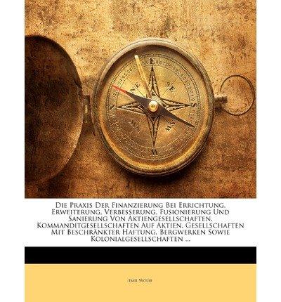 Die Praxis Der Finanzierung Bei Errichtung, Erweiterung, Verbesserung, Fusionierung Und Sanierung Von Aktiengesellschaften, Kommanditgesellschaften Au (Paperback)(German) - Common