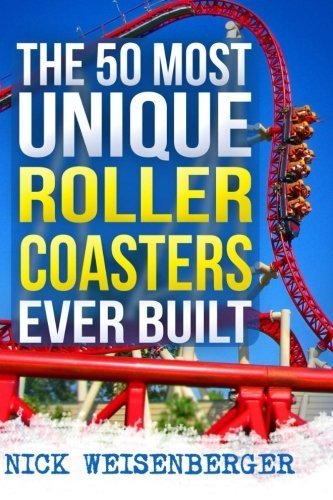 The 50 Most Unique Roller Coasters Ever Built by Nick Weisenberger (2015-02-19)