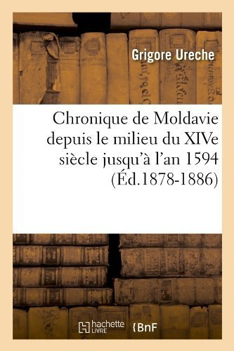 Chronique de Moldavie Depuis Le Milieu Du Xive Siecle Jusqu'a L'An 1594 (Ed.1878-1886) (French Edition) by Ureche G., Ureche, Grigore (2012) Paperback