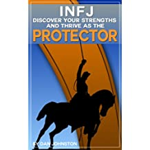 INFJ Personality - Discover Your Strengths and Thrive as The Protector: The Ultimate Guide To The INFJ Personality Type, Including INFJ Careers, INFJ Traits, ... and Relationships) (English Edition)