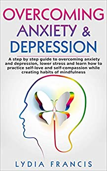 Overcoming Anxiety & Depression: A step-by-step guide to overcoming anxiety and depression, lower stress and learn how to practice self-love and self-compassion ... Affirmations, Happiness, stress management) by [Francis, Lydia]