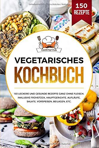 Vegetarisches Kochbuch: 150 leckere und gesunde Rezepte ganz ohne Fleisch. Inklusive Frühstück, Hauptgerichte, Aufläufe, Salate, Vorspeisen, Beilagen, etc.