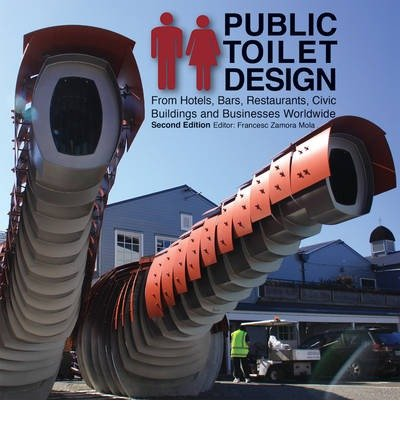 [(Public Toilet Design: From Hotels, Bars, Restaurants, Civic Buildings and Businesses Worldwide )] [Author: Francesc Zamora] [Nov-2013]