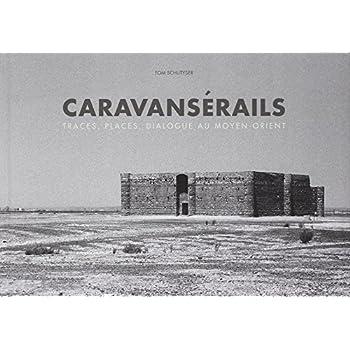 Caravanserails: Traces, Places, Dialogue au Moyen-Orient