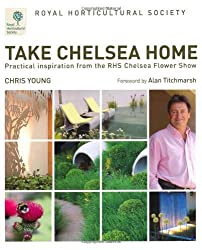By Chris Young RHS Take Chelsea Home: Practical inspiration from the RHS Chelsea Flower Show (First 1st Edition) [Hardcover]