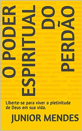 O Poder Espiritual do Perdão: Liberte-se para viver a plenitude de Deus em sua vida. (Portuguese Edition) por Junior Mendes