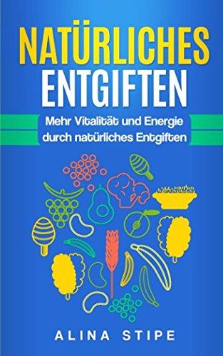 NATÜRLICHES ENTGIFTEN: Mehr Vitalität und Energie durch natürliches Entgiften