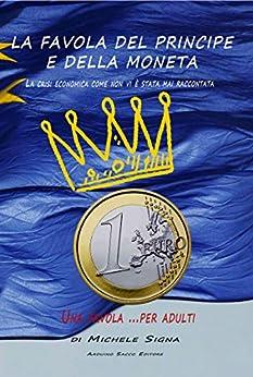 """La Favola del Principe e della Moneta, una Favola per Adulti, la Crisi Economica""""For Dummies"""" spiegata  a chi nulla sa  di economia e finanza e il ruolo ... giocato dall'Unione Europea e dall'Euro di [Signa, Michele]"""