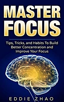 Master Focus: Tips, Tricks, and Habits to Build Better Concentration and Develop Your Focus (English Edition) par [Zhao, Eddie]
