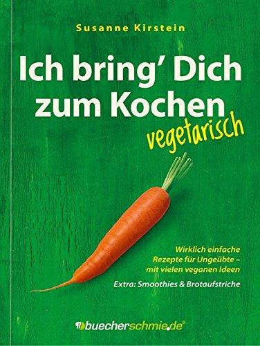 Ich bring' Dich zum Kochen - vegetarisch! Mit vielen veganen Ideen. Extra: Smoothies und Brotaufstriche