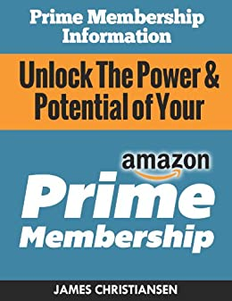 Prime Membership Information: Unlock The Power & Potential of Your Amazon Prime Membership: The Secret Amazon Prime Hacks & Insider Deals You Need To Know! by [Christiansen, James]