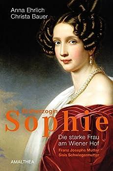 Erzherzogin Sophie: Die starke Frau am Wiener Hof. Franz Josephs Mutter, Sisis Schwiegermutter