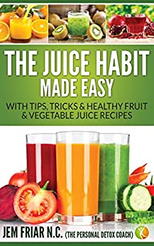 The Juice Habit Made Easy: with tips, tricks & healthy fruit & vegetable juice recipes. (The Personal Detox Coach's Simple Guide To Healthy Living Series Book 1) by [Friar, Jem]
