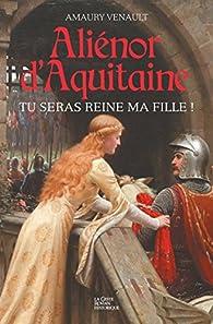 Aliénor d'Aquitaine : Tu seras reine ma fille ! par Amaury Venault