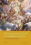 Orangeriekultur in Oberfranken: Die Fürstentümer Bamberg und Bayreuth (Schriftenreihe des Arbeitskreises Orangerien in Deutschland e.V.) -