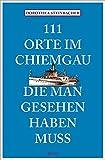 111 Orte im Chiemgau, die man gesehen haben muss: Reiseführer