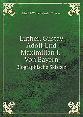 Luther, Gustav Adolf Und Maximilian I. Von Bayern Biographische Skizzen