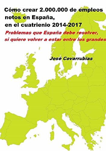 Como crear 2.000.000 de empleos netos en ESPAÑA, en el cuatrienio 2014-2017: Problemas que España debe resolver si quiere volver a estar entre los grandes por José Vicente Covarrubias
