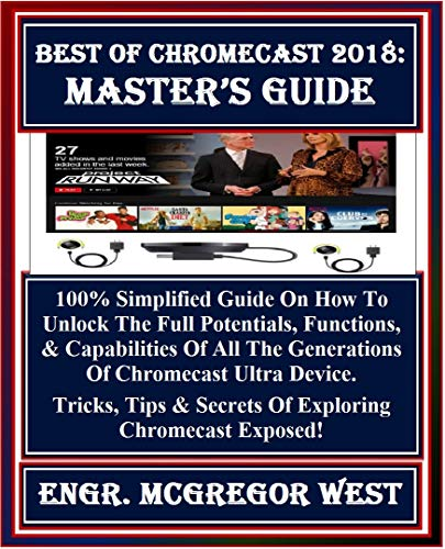 Best of Chromecast 2018:  Master's Guide: 100% Simplified Guide On How To Unlock The Full Potentials, Functions, & Capabilities Of All The Generation Of ... Tricks, Tips & Sec... (English Edition)