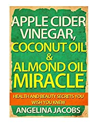 Apple Cider Vinegar, Coconut Oil & Almond Oil Miracle: Health and Beauty Secrets You Wish You Knew