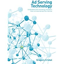 Ad Serving Technology: Understand the marketing revelation that commercialized the Internet (English Edition)