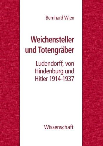 Weichensteller und Totengräber: Ludendorff, von Hindenburg und Hitler 1914-1937
