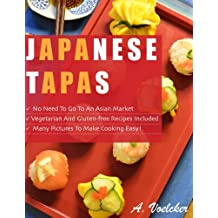 Japanese Tapas: No Need to go to an Asian Market, Vegetarian and Gluten-free Recipes Included, and Many Detailed Pictures to Make Cooking Easy!