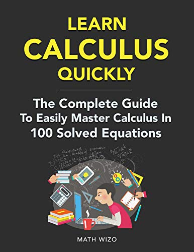 Learn Calculus Quickly: The Complete Guide To Easily Master Calculus In 100 Solved Equations! (English Edition)