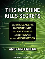 This Machine Kills Secrets: How Wikileakers, Cypherpunks, and Hacktivists Aim to Free the World's Information by Andy Greenberg (2012-09-17)