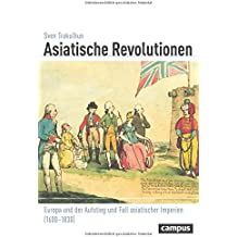 Asiatische Revolutionen: Europa und der Aufstieg und Fall asiatischer Imperien (1600-1830) (Globalgeschichte)