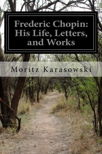 Frederic Chopin: His Life, Letters, and Works by Moritz Karasowski (2014-09-23)