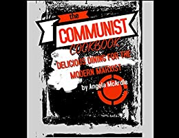 The Communist Cookbook: Delicious Dining for the Modern Marxist by [McArdle, Angela]