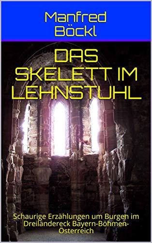 DAS SKELETT IM LEHNSTUHL: Schaurige Erzählungen um Burgen im Dreiländereck Bayern-Böhmen-Österreich