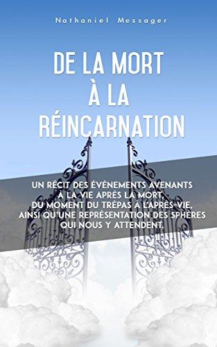 De la Mort à la Réincarnation: Un récit des évènements avenants à la vie après la mort, du moment du trépas à l'après-vie, ainsi qu'une représentation ... qui nous y attendent. par Nathaniel Writes