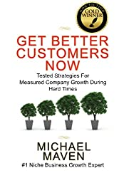 Get Better Customers Now: Tested Strategies For Measured Company Growth During Hard Times