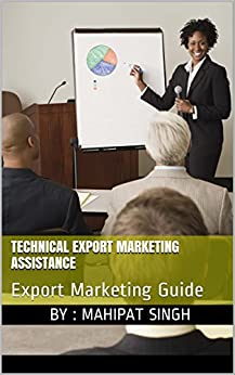 Technical Export Marketing Assistance: Export Marketing Guide (Export Import Business Guide Book 1) by [Singh, Mahipat]