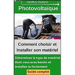 Photovoltaïque - Comment choisir et installer son matériel: Toutes les réponses dans ce guide à moins de 5 euros