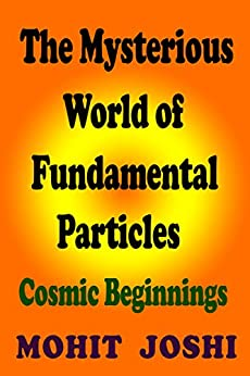 The Mysterious World of Fundamental Particles: Cosmic Beginnings by [Joshi, Mohit]
