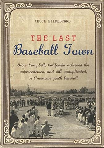 The Last Baseball Town: How Campbell, California achieved the unprecedented, and still unduplicated, in American youth baseball by Hildebrand, Chuck (2009) Taschenbuch