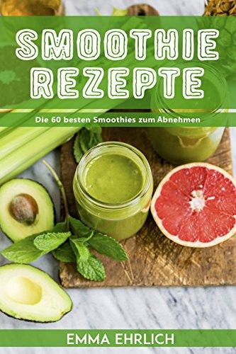 Smoothies: Smoothie Rezepte - Die 60 besten Smoothies zum Abnehmen! (Smoothie Rezeptbuch, Smoothie Buch, Smoothies zum abnehmen) (Die Macher Ernährung)