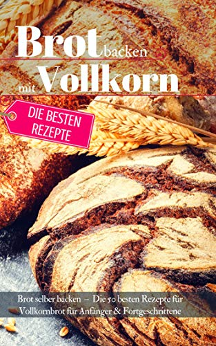 Lecker & Gesund: Brot backen mit Vollkorn: Brot selber backen - Die 50 besten Rezepte für Vollkornbrot. Perfekt für Anfänger & Fortgeschrittene (Backen - die besten Rezepte 32)