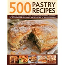 500 Pastry Recipes: A Fabulous Collection of Every Kind of Pastry from Pies and Tarts to Mouthwatering Puffs and Parcels, Shown in 500 Photographs
