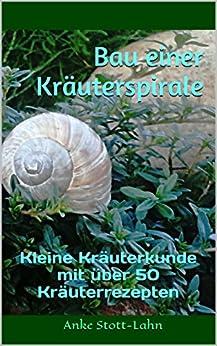 Bau einer Kräuterspirale: Kleine Kräuterkunde mit über 50 Kräuterrezepten von [Stott-Lahn, Anke]