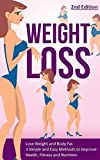 Weight Loss: Lose Weight and Body Fat: 3 Simple and Easy Methods to Improve: Health, Fitness and Nutrition (Weight Loss Strategies, Proven Weight Loss, ... Habits, Belly Fat, Weight Loss Tips)