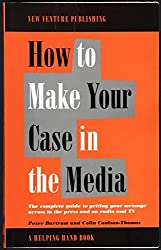 How to Make Your Case in the Media: The Complete Guide to Getting Your Message Across in the Press and on Radio and TV