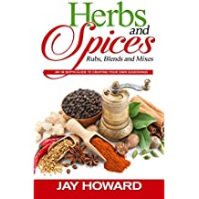 Herbs & Spices: Rubs, Blends and Mixes: An In-depth Guide to Creating Your Own Seasonings (English Edition)