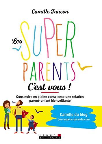 Les supers parents c'est vous ! : Construire en conscience une relation bienveillante avec son enfant et soi-même