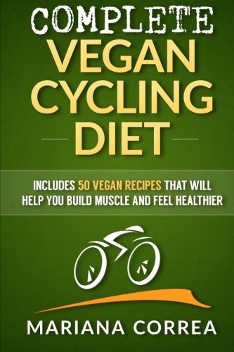 COMPLETE VEGAN CYCLING Diet: Includes 50 Vegan Recipes that will help you cycle faster and feel healthier por Mariana Correa